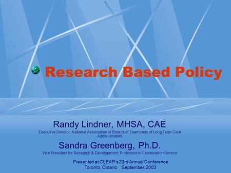 Presented at CLEAR's 23rd Annual Conference Toronto, Ontario September, 2003 Research Based Policy Randy Lindner, MHSA, CAE Executive Director, National.