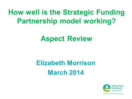 How well is the Strategic Funding Partnership model working? Aspect Review Elizabeth Morrison March 2014.