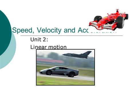 Speed, Velocity and Acceleration Unit 2: Linear motion.