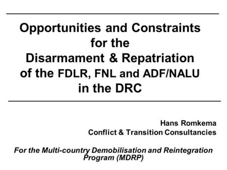 Opportunities and Constraints for the Disarmament & Repatriation of the FDLR, FNL and ADF/NALU in the DRC Hans Romkema Conflict & Transition Consultancies.
