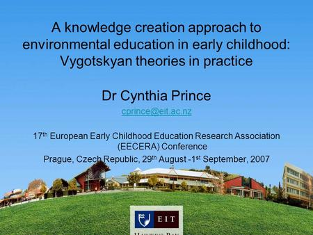 A knowledge creation approach to environmental education in early childhood: Vygotskyan theories in practice Dr Cynthia Prince 17 th.