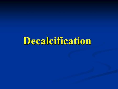 Decalcification. Decalcification are the most type here, but other tissues may contain calcified areas as well. Bone specimens are the most type here,