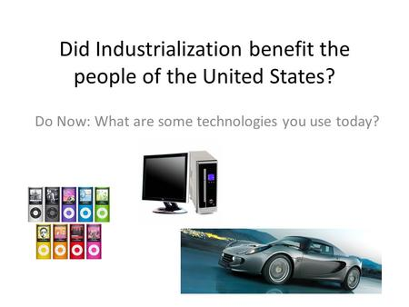 Did Industrialization benefit the people of the United States? Do Now: What are some technologies you use today?