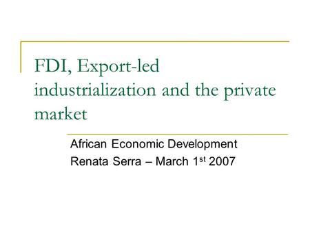 FDI, Export-led industrialization and the private market African Economic Development Renata Serra – March 1 st 2007.