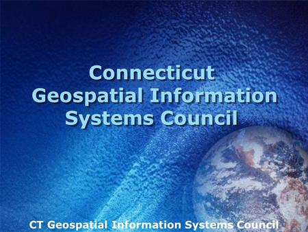 CT Geospatial Information Systems Council Connecticut Geospatial Information Systems Council.