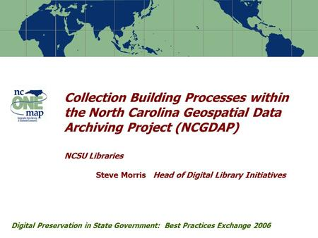 Collection Building Processes within the North Carolina Geospatial Data Archiving Project (NCGDAP) NCSU Libraries Steve Morris Head of Digital Library.
