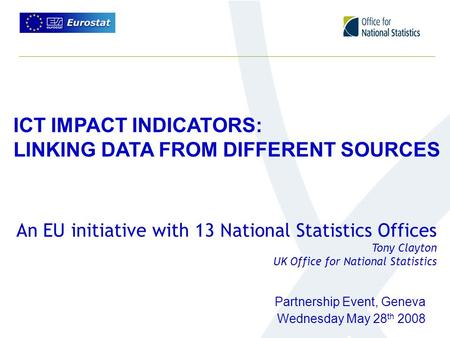 ICT IMPACT INDICATORS: LINKING DATA FROM DIFFERENT SOURCES Partnership Event, Geneva Wednesday May 28 th 2008 An EU initiative with 13 National Statistics.