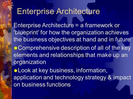 Enterprise Architecture Enterprise Architecture = a framework or 'blueprint' for how the organization achieves the business objectives at hand and in future.