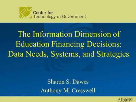 The Information Dimension of Education Financing Decisions: Data Needs, Systems, and Strategies Sharon S. Dawes Anthony M. Cresswell.