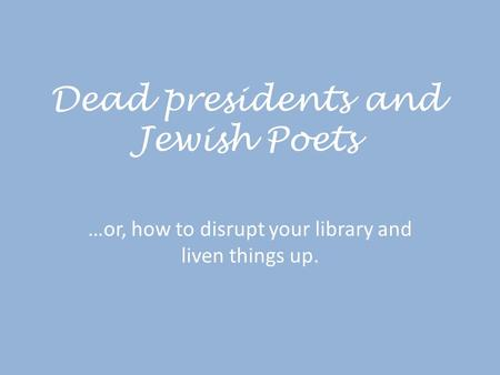 Dead presidents and Jewish Poets …or, how to disrupt your library and liven things up.