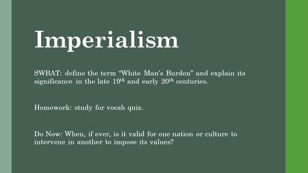 "Imperialism SWBAT: define the term ""White Man's Burden"" and explain its significance in the late 19 th and early 20 th centuries. Homework: study for vocab."