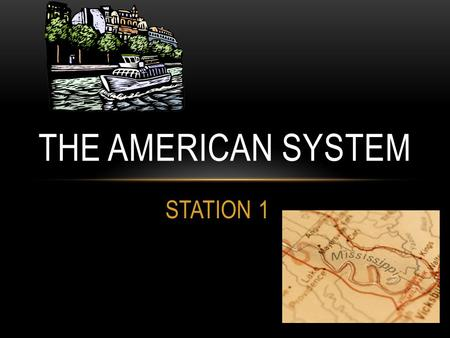 STATION 1 THE AMERICAN SYSTEM. CLAY'S DREAM IS TO CREATE A UNIFIED NATION! Nationalism- Create a canal and road system to connect the west to the east.
