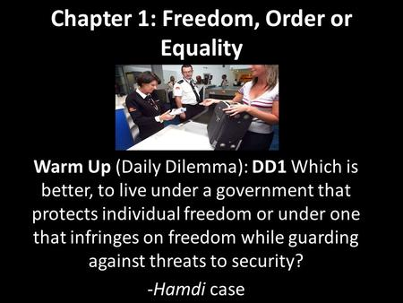 Chapter 1: Freedom, Order or Equality Warm Up (Daily Dilemma): DD1 Which is better, to live under a government that protects individual freedom or under.