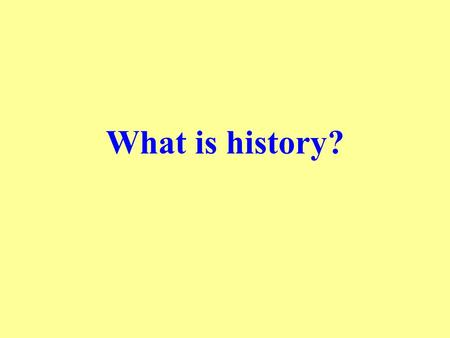 What is history?. History … is a form of discourse about the past emphasizes critical analysis and interpretation of the surviving traces of the past,