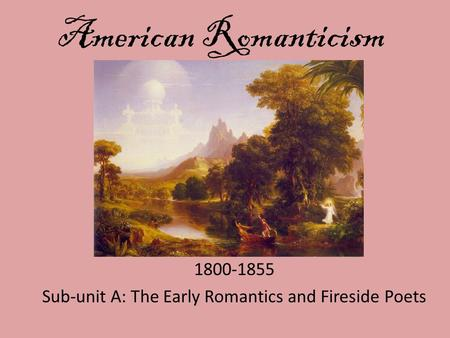 American Romanticism 1800-1855 Sub-unit A: The Early Romantics and Fireside Poets.