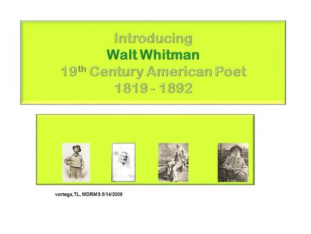 Vortega,TL, MDRMS 5/14/2009. Walt Whitman Whitman was born May 31, 1819 & lived at a farm in West Hills, Long Island Young Walt, the 2nd of 9, was withdrawn.