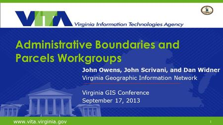 1 www.vita.virginia.gov Administrative Boundaries and Parcels Workgroups John Owens, John Scrivani, and Dan Widner Virginia Geographic Information Network.