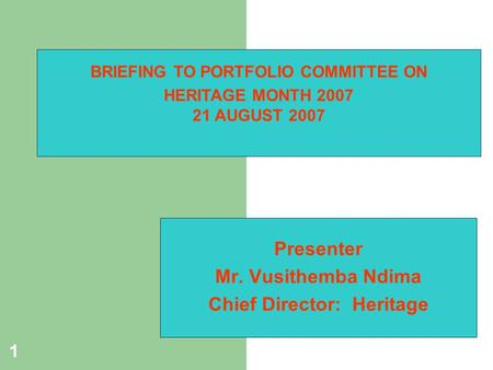 1 Presenter Mr. Vusithemba Ndima Chief Director: Heritage BRIEFING TO PORTFOLIO COMMITTEE ON HERITAGE MONTH 2007 21 AUGUST 2007.