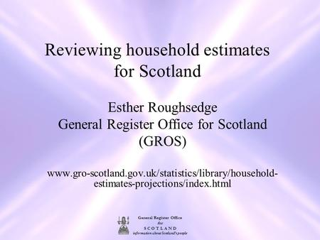 General Register Office for S C O T L A N D information about Scotland's people Reviewing household estimates for Scotland Esther Roughsedge General Register.