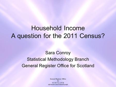 General Register Office for S C O T L A N D information about Scotland's people Household Income A question for the 2011 Census? Sara Conroy Statistical.
