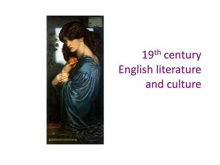 19 th century English literature and culture. Aims of the course Learn about the history of the 19 th century England against the background of literature.