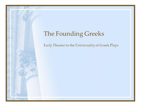 The Founding Greeks Early Theater to the Universality of Greek Plays.
