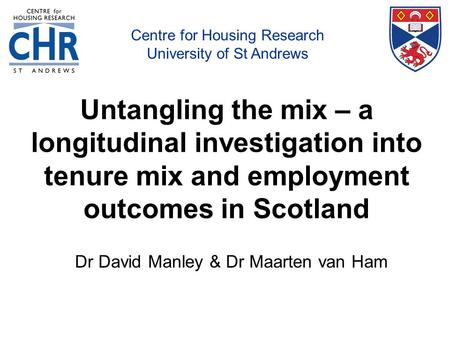 Centre for Housing Research, University of St Andrews Untangling the mix – a longitudinal investigation into tenure mix and employment outcomes in Scotland.