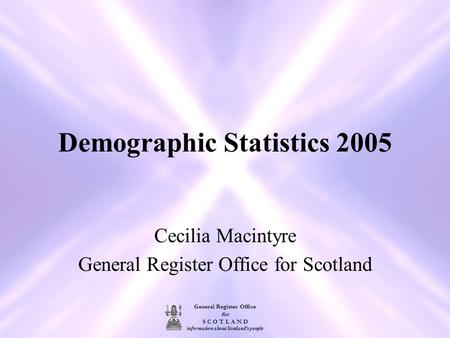 General Register Office for S C O T L A N D information about Scotland's people Demographic Statistics 2005 Cecilia Macintyre General Register Office for.