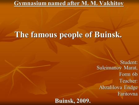 Gymnasium named after M. M. Vakhitov Gymnasium named after M. M. Vakhitov The famous people of Buinsk. Student: Suleimanov Marat, Student: Suleimanov Marat,
