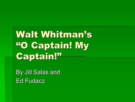 "Walt Whitman's ""O Captain! My Captain!"" By Jill Salas and Ed Fudacz."