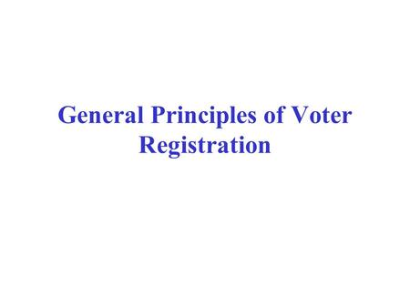 General Principles of Voter Registration. Why to Register? RP Act 1951 allows only those to vote whose names are in the current electoral rolls of the.