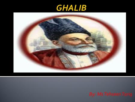 By: Ms Tehseen Tariq.  Mirza Asadullah Khan Ghalib is one of the best of the Urdu poets. He led a revolution in Urdu poetry with his words. According.