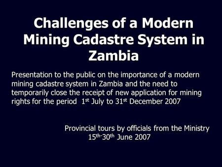 Challenges of a Modern Mining Cadastre System in Zambia Presentation to the public on the importance of a modern mining cadastre system in Zambia and the.
