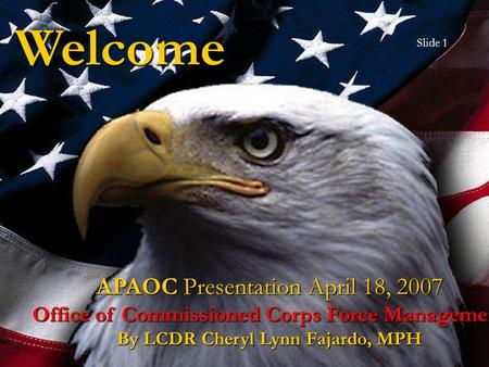 Welcome APAOC Presentation April 18, 2007 Office of Commissioned Corps Force Management By LCDR Cheryl Lynn Fajardo, MPH Slide 1.