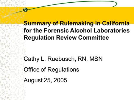 Summary of Rulemaking in California for the Forensic Alcohol Laboratories Regulation Review Committee Cathy L. Ruebusch, RN, MSN Office of Regulations.