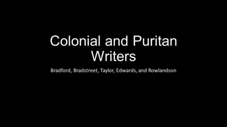 Colonial and Puritan Writers Bradford, Bradstreet, Taylor, Edwards, and Rowlandson.