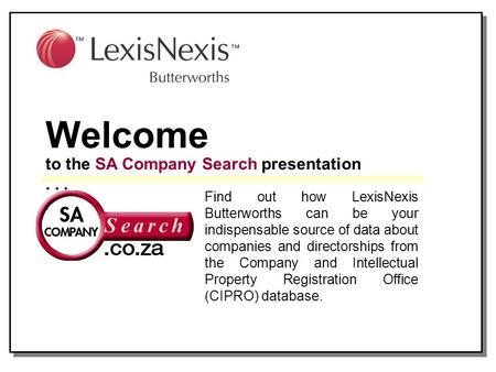 Welcome to the SA Company Search presentation... Find out how LexisNexis Butterworths can be your indispensable source of data about companies and directorships.