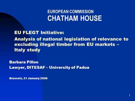 1 EUROPEAN COMMISSION CHATHAM HOUSE EU FLEGT Initiative: Analysis of national legislation of relevance to excluding illegal timber from EU markets – Italy.