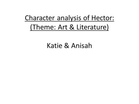 Character analysis of Hector: (Theme: Art & Literature) Katie & Anisah.