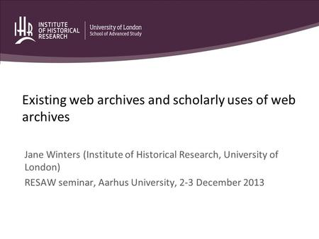 Existing web archives and scholarly uses of web archives Jane Winters (Institute of Historical Research, University of London) RESAW seminar, Aarhus University,