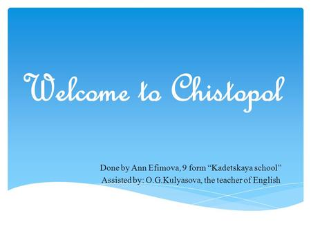 "Welcome to Chistopol Done by Ann Efimova, 9 form ""Kadetskaya school"" Assisted by: O.G.Kulyasova, the teacher of English."