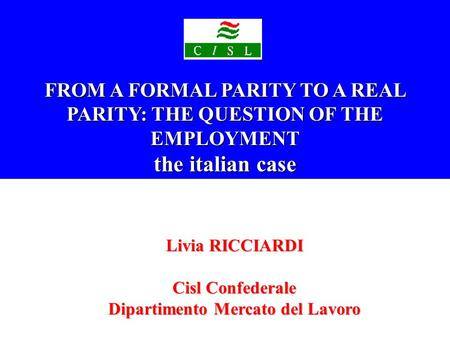 FROM A FORMAL PARITY TO A REAL PARITY: THE QUESTION OF THE EMPLOYMENT the italian case Livia RICCIARDI Cisl Confederale Dipartimento Mercato del Lavoro.