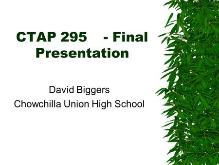 CTAP 295- Final Presentation David Biggers Chowchilla Union High School.