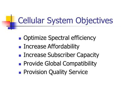 Cellular System Objectives Optimize Spectral efficiency Increase Affordability Increase Subscriber Capacity Provide Global Compatibility Provision Quality.