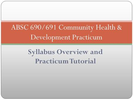 Syllabus Overview and Practicum Tutorial ABSC 690/691 Community Health & Development Practicum.