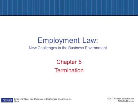 © 2011 Pearson Education, Inc. All Rights Reserved Employment Law: New Challenges in the Business Environment, 5e Moran Chapter 5 Termination Employment.