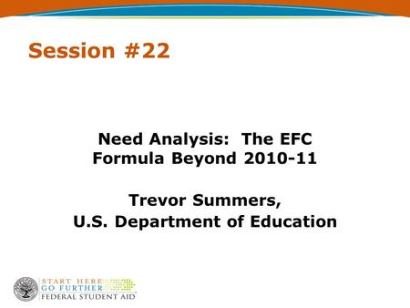 Session #22 Need Analysis: The EFC Formula Beyond 2010-11 Trevor Summers, U.S. Department of Education.
