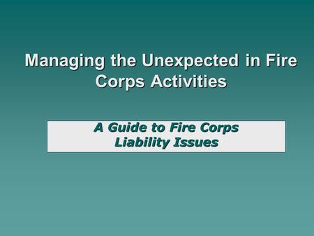Managing the Unexpected in Fire Corps Activities A Guide to Fire Corps Liability Issues.