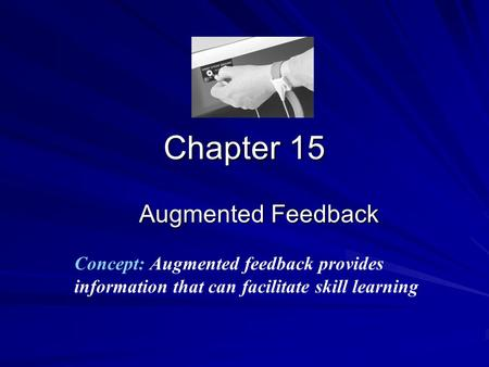 Chapter 15 Augmented Feedback Concept: Augmented feedback provides information that can facilitate skill learning.
