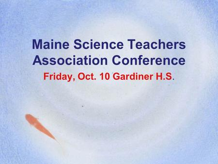 Maine Science Teachers Association Conference Friday, Oct. 10 Gardiner H.S.